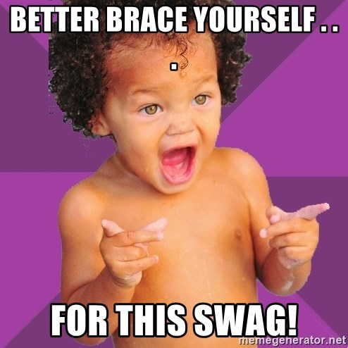 Baby $wag - Better brace yourself . . . For this swag!