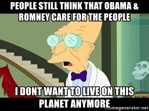 I dont want to live on this planet - People still think that obama & romney care for the people I dont want to live on this planet ANYMORE