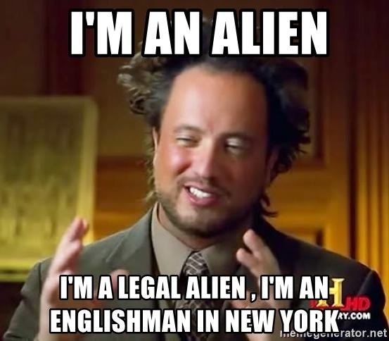Ancient Aliens -  I'm an alien  I'm a legal alien , I'm an Englishman in New York