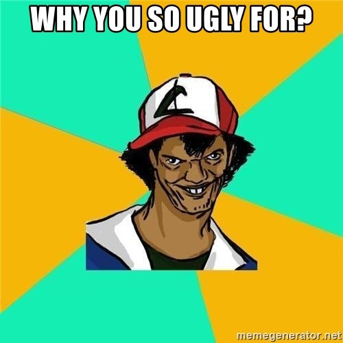 Why you so ugly for? - Dat Ash | Meme Generator