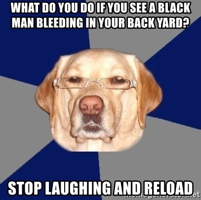 Racist Dog - WHAT DO YOU DO IF YOU SEE A BLACK MAN BLEEDING IN YOUR BACK YARD? STOP LAUGHING AND RELOAD