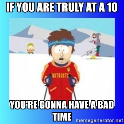 super cool ski instructor - If you are truly at a 10 you're gonna have a bad time
