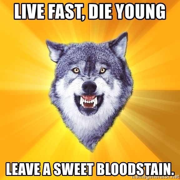 Courage Wolf - live fast, die young  leave a sweet bloodstain.