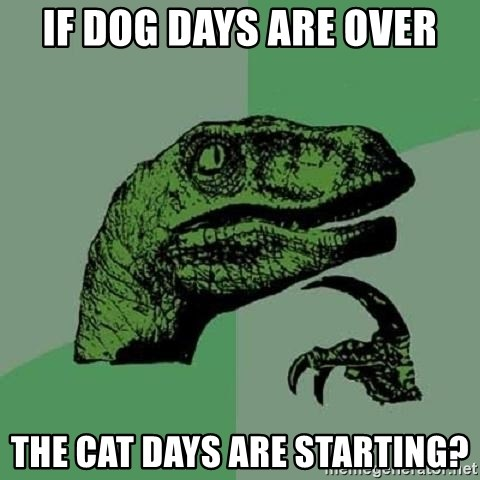 If Dog Days Are Over The Cat Days Are Starting Philosoraptor