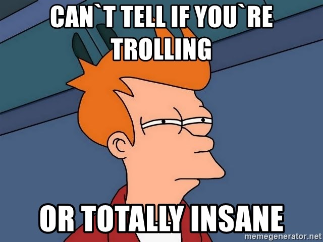 Futurama Fry - can`t tell if you`re trolling or totally insane