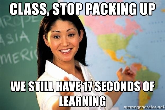 Unhelpful High School Teacher - CLASS, STOP PACKING UP WE STILL HAVE 17 SECONDS OF LEARNING