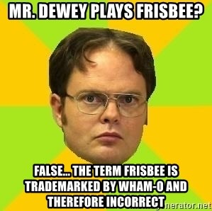 Courage Dwight - Mr. Dewey plays frisbee? False... The term frisbee is trademarked by wham-o and therefore incorrect