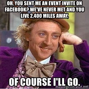 Willy Wonka - Oh, you sent me an event invite on Facebook? We've never met and you live 2,400 miles away, OF COURSE I'LL GO.