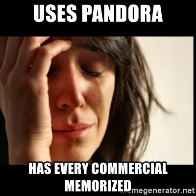 First World Problems - uses pandora has every commercial memorized