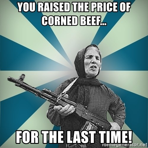 badgrandma - You raised the price of corned beef... FOR THE LAST TIME!