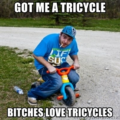 Thug Life on a Trike - gOT ME A TRICYCLE bITCHES LOVE TRICYCLES