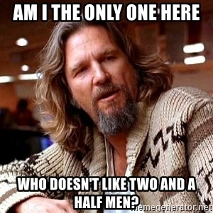 Big Lebowski - AM I THE ONLY ONE HERE WHO DOESN't like two and a half men?