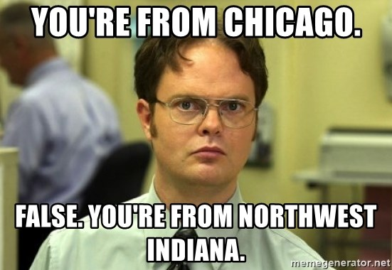 You're From Chicago. False. You're from Northwest INdiana. - Dwight Meme   Meme Generator