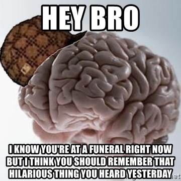 Scumbag Brain - Hey bro I know yoU're at a funeral right now buT I think you should remember that Hilarious thing yoU heard yesterDay