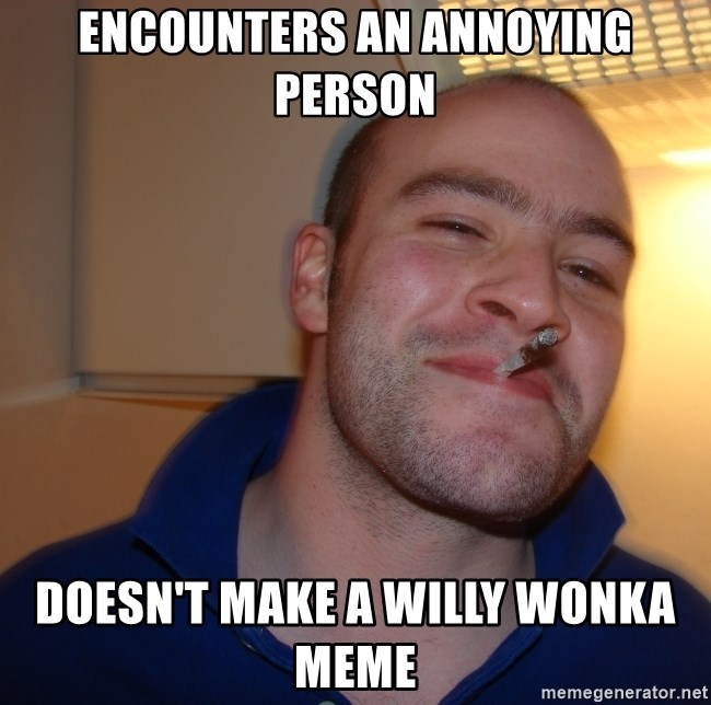 Good Guy Greg - encounters an annoying person Doesn't make a Willy Wonka Meme
