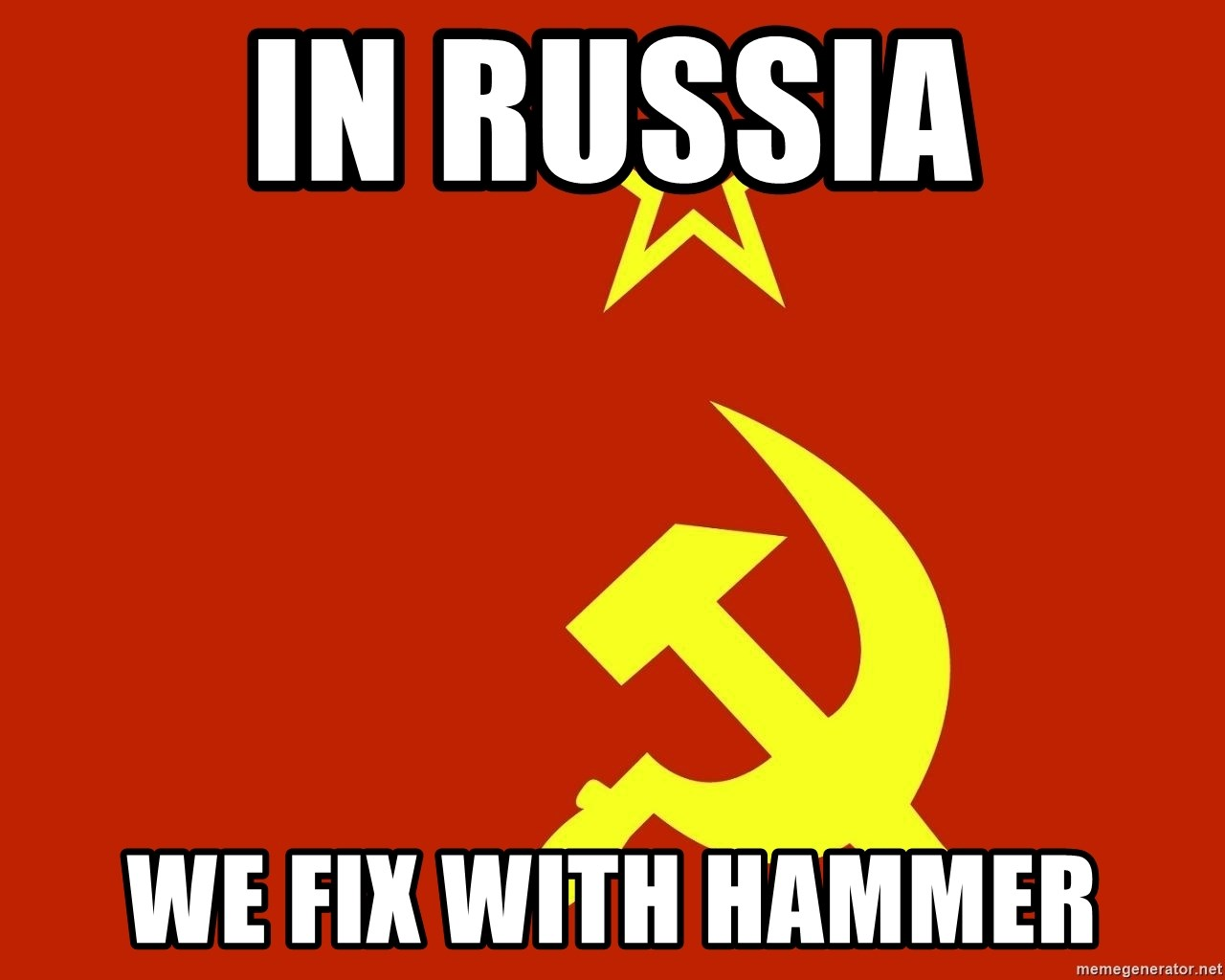 In Soviet Russia - in russia we fix with hammer