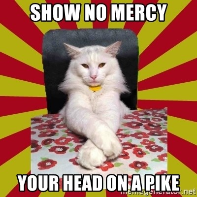 Dictator Cat - show no mercy your head on a pike