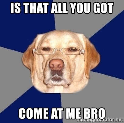 Racist Dog - is that all you got  come at me bro