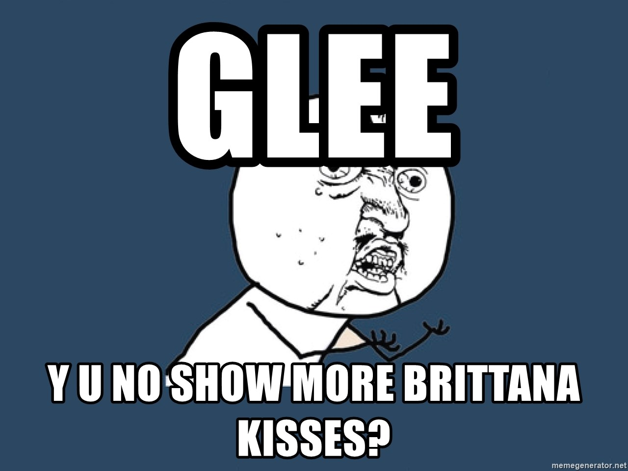 Y U No - glee y u no show more brittana kisses?