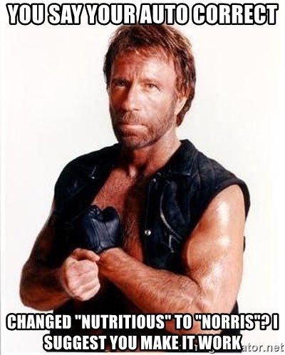 "Chuck Norris  - you say your auto correct changed ""nutritious"" to ""Norris""? I suggest you make it work"