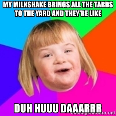 I can count to potato - My Milkshake brings all the tards to the yard and they're like duh huuu daaarrr