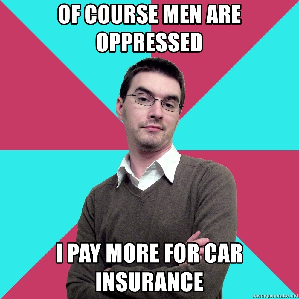 Privilege Denying Dude - Of course men are oppressed I pay more for car insurance