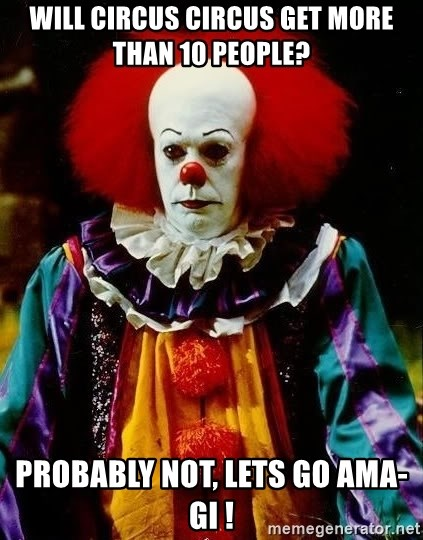 it clown stephen king - Will CIrcus circus get more than 10 people? Probably not, lets go AMA-gi !