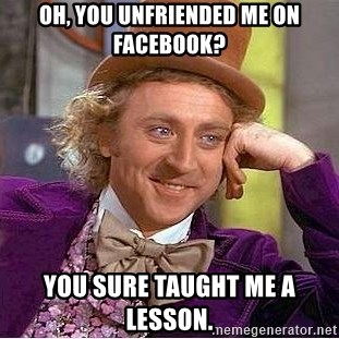 Willy Wonka - Oh, you unfriended me on facebook? You sure taught me a lesson.
