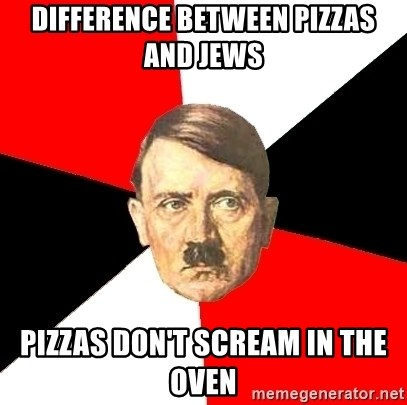 Advice Hitler - difference between pizzas and jews pizzas don't scream in the oven