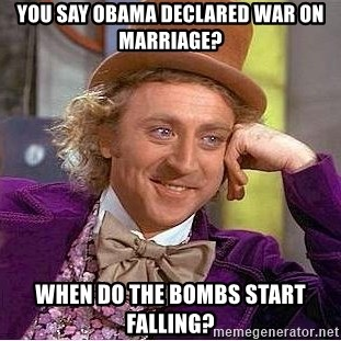 Willy Wonka - you say obama declared war on marriage? when do the bombs start falling?