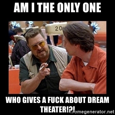 walter sobchak - Am I the only one who gives a fuck about dream theater!?!