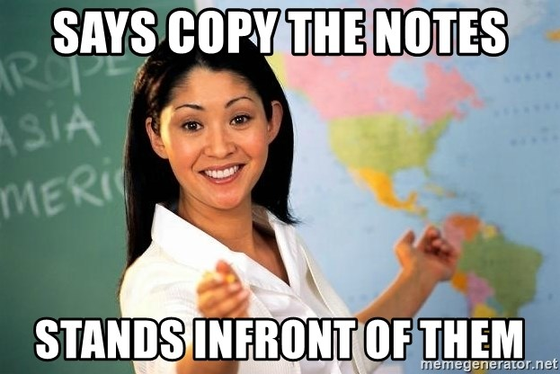 unhelpful teacher - Says copy the notes stands infront of them