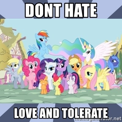 MLP - DONT HATE LOVE AND TOLERATE
