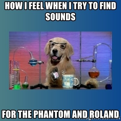 Chemistry Dog - how i feel when i try to find sounds for the phantom and roland