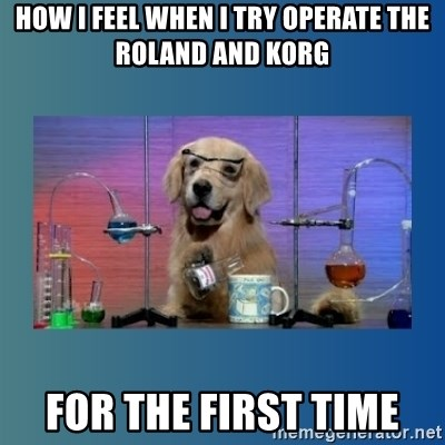 Chemistry Dog - how i feel when i try operate the Roland and korg for the first time
