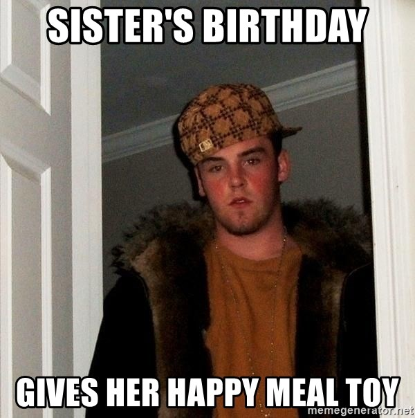 Scumbag Steve - Sister's Birthday Gives her happy meal toy