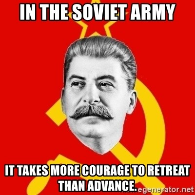Stalin Says - In the Soviet army it takes more courage to retreat than advance.