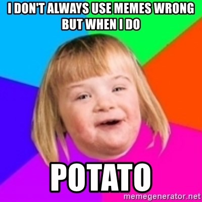 I can count to potato - I don't always use memes wrong but when I do Potato