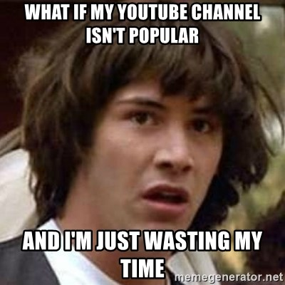 Conspiracy Keanu - what if my youtube channel isn't popular and i'm just wasting my time