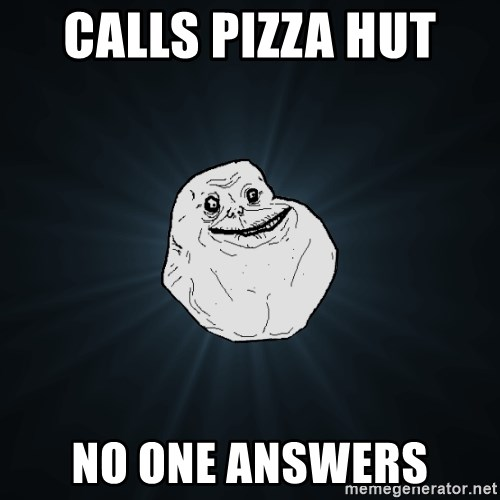 Forever Alone - calls pizza hut  no one answers