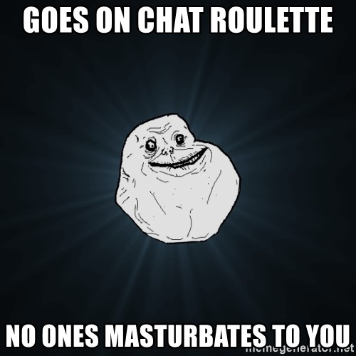 Forever Alone - goes on chat roulette  no ones masturbates to you