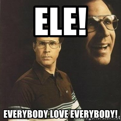will ferrell - ELE! Everybody love everybody!