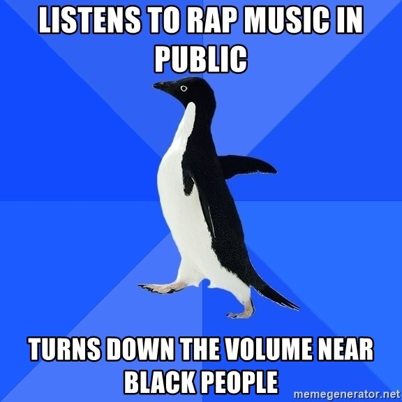 Socially Awkward Penguin - Listens to rap music in public turns down the volume near black people