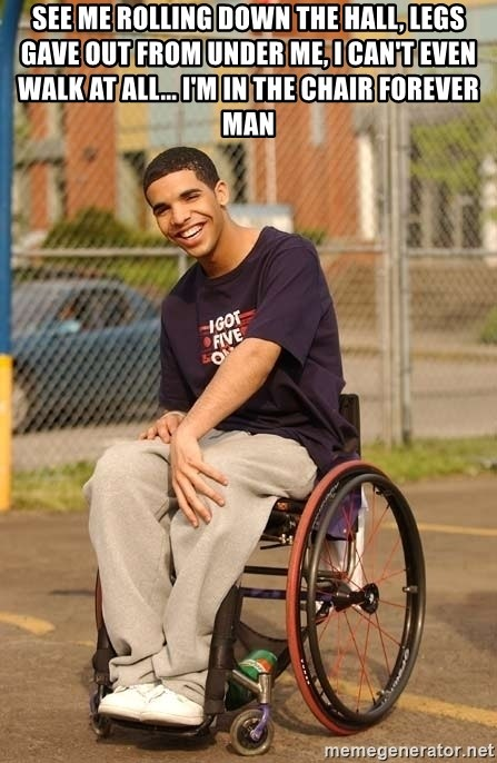 Drake Wheelchair - see me rolling down the hall, legs gave out from under me, I can't even walk at all... I'm in the chair forever man