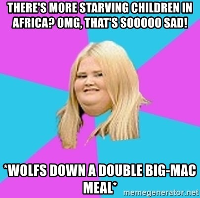 Fat Girl - There's more starving children in africa? OMG, that's sooooo sad! *wolfs down a double big-mac meal*
