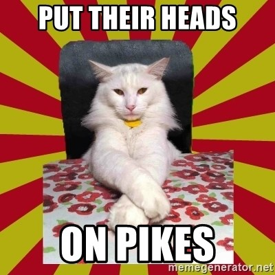 Dictator Cat - put their heads on pikes