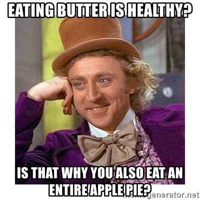 Willy Wanka - Eating butter is healthy? Is that why you also eat an entire apple pie?