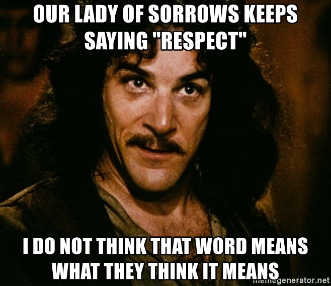 """Inigo Montoya - Our Lady of Sorrows keeps saying """"Respect"""" I do not think that word means what they think it means"""