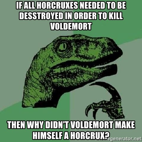 Philosoraptor - If all horcruxes needed to be desstroyed in order to kill voldemort Then why didn't voldemort make himself a horcrux?