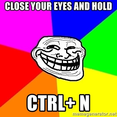 Trollface - close your eyes and hold ctrl+ n